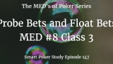Float Bets & Probe Bets | MED #8 Class 3 | Poker Podcast #147