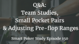 Q&A: Team Studies, Small Pocket Pairs, Adjusting Your Pre-flop Ranges | Episode 150