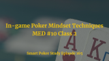 In-game Poker Mindset Techniques | MED #10 Class 2 | Podcast #165