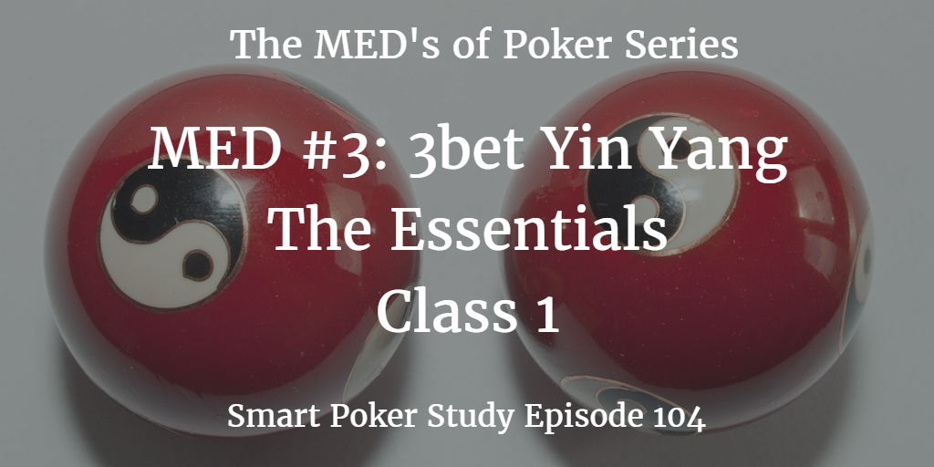 3bet Yin Yang: the Essentials | MED #3 Class 1 | Poker Podcast #104