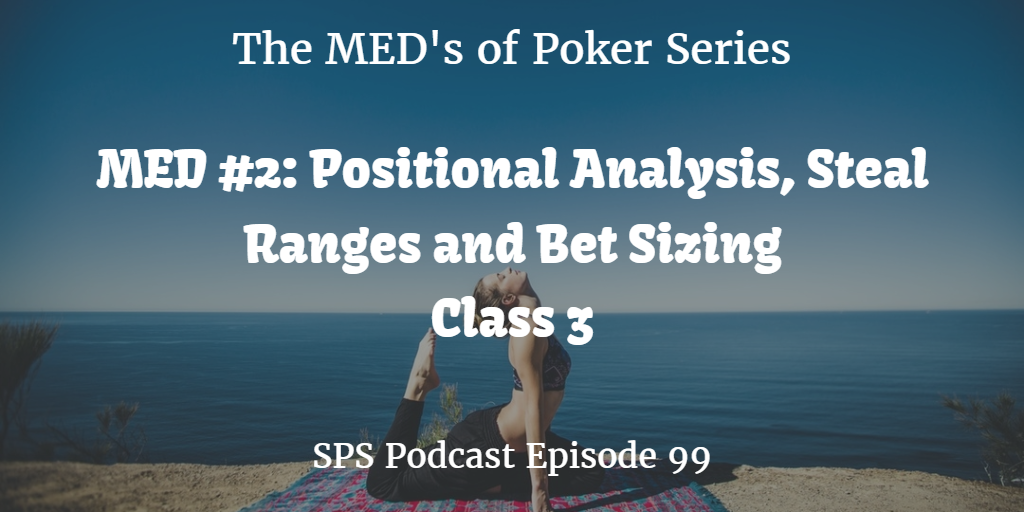 Steal Positional Analysis, Ranges, Bet Sizing | MED #2 Class 3 | Poker Podcast #99