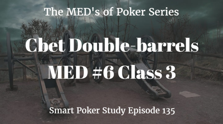 Double Barrel Cbets | MED #6 Class 3 | Poker Podcast #135