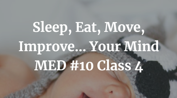 Sleep, Eat, Move, Improve… Your Mind | MED #10 Class 4 | Podcast #168