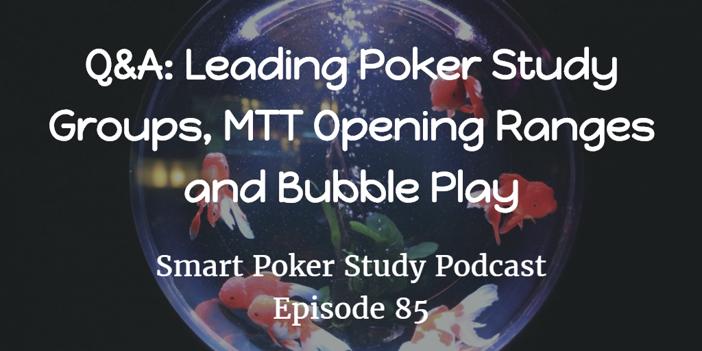 Poker Study Groups, MTT Opening Ranges and Bubble Play | Q&A | Smart Poker Study Podcast #85
