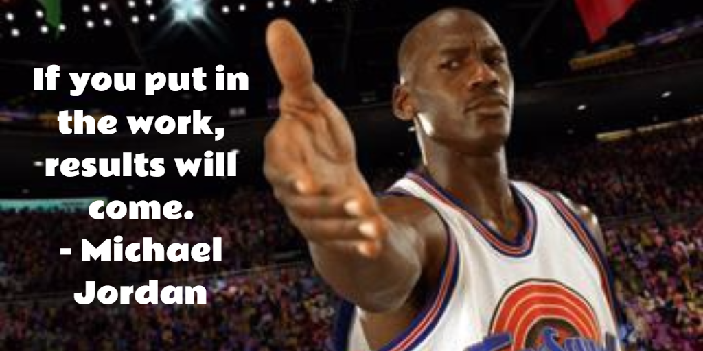 If you put in the work, results will come. - Michael Jordan