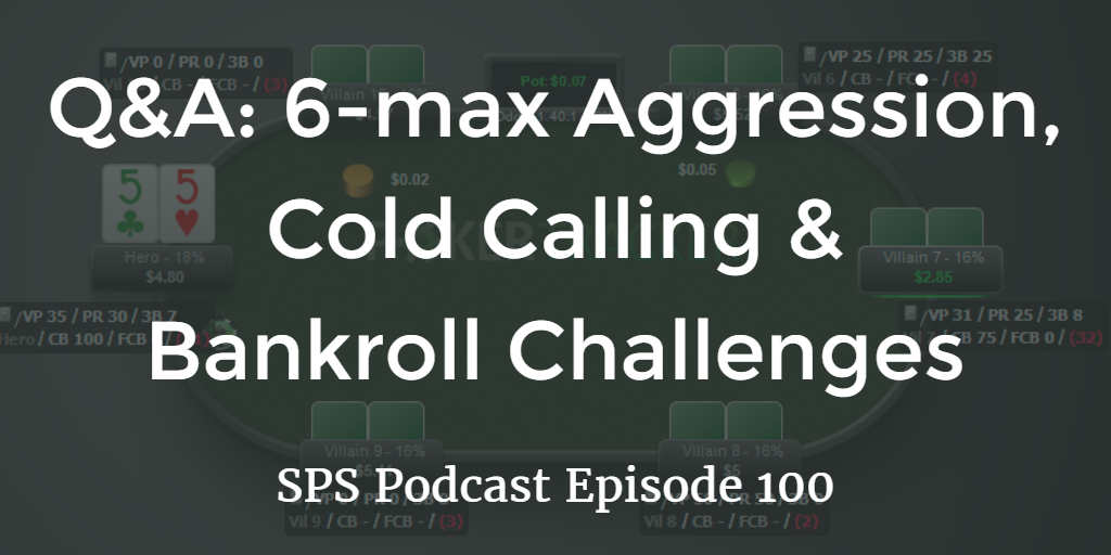6-max Aggression, Cold Calling and Bankroll Challenges   Q&A   Podcast #100