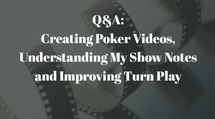 Q&A: Creating Poker Videos, Understanding My Show Notes and Improving Turn Play | Episode 153