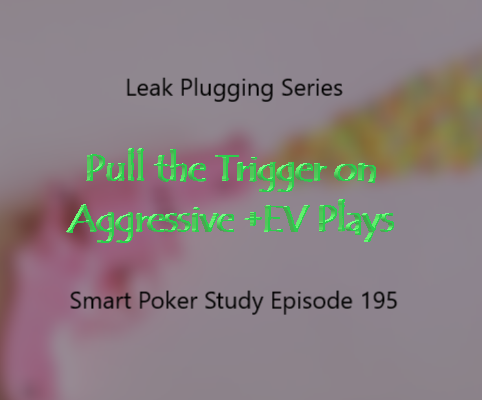 Leak 5: Pull the Trigger on +EV Aggressive Plays | Podcast #195