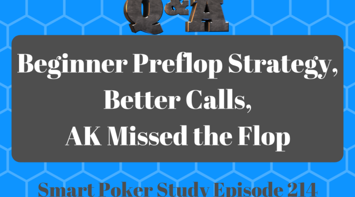Q&A: Beginner Preflop Strategy, Better Calls, AK Missed the Flop #214