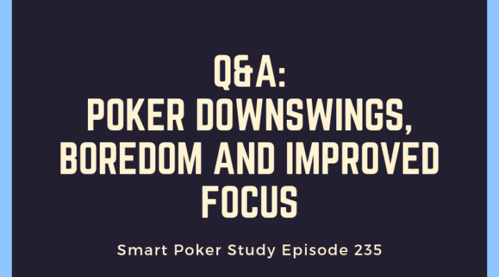 Poker Downswing, Boredom and Improved Focus | Q&A Podcast #235