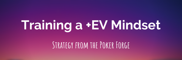 From ThePokerForge.com: Training a Positive EV Mindset